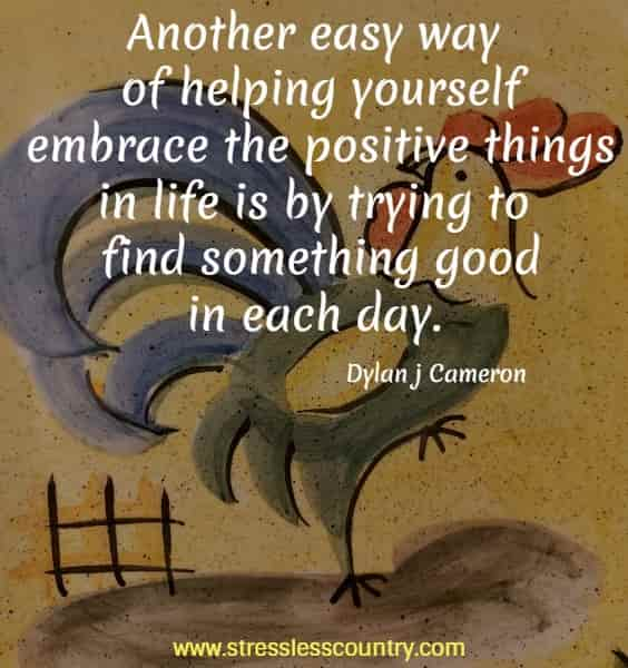 Another easy way of helping yourself embrace the positive things in life is by trying to find something good in each day.
