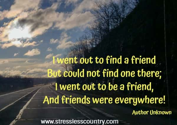 I went out to find a friend But could not find one there; I went out to be a friend, And friends were everywhere!