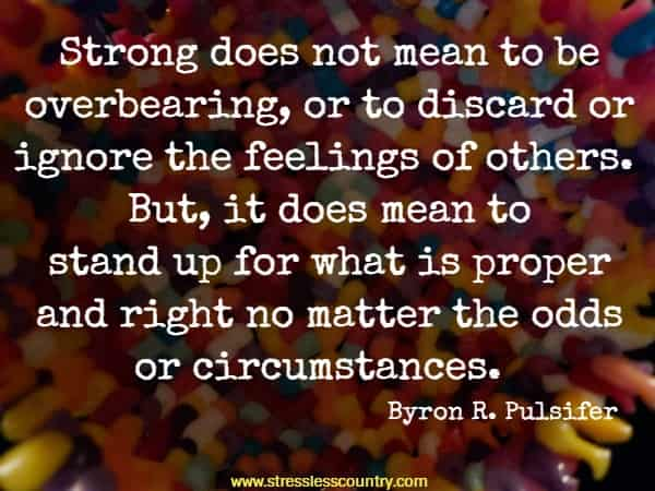 Strong does not mean to be overbearing, or to discard or ignore the feelings of others. But, it does mean to stand up for what is proper and right no matter the odds or circumstances.