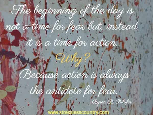 The beginning of the day is not a time for fear but, instead, it is a time for action. Why? Because action is always the antidote for fear.