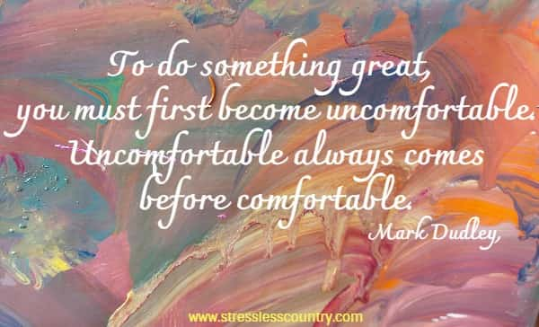 To do something great, you must first become uncomfortable. Uncomfortable always comes before comfortable.